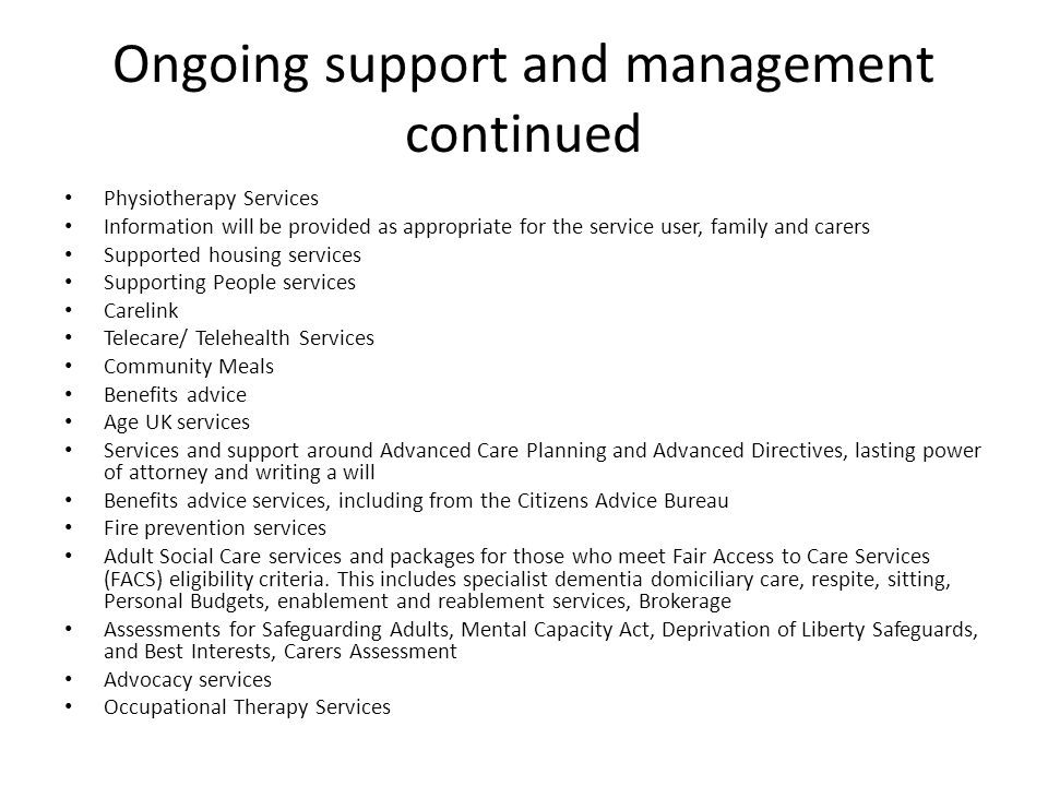 Ongoing support and management continued Physiotherapy Services Information will be provided as appropriate for the service user, family and carers Supported housing services Supporting People services Carelink Telecare/ Telehealth Services Community Meals Benefits advice Age UK services Services and support around Advanced Care Planning and Advanced Directives, lasting power of attorney and writing a will Benefits advice services, including from the Citizens Advice Bureau Fire prevention services Adult Social Care services and packages for those who meet Fair Access to Care Services (FACS) eligibility criteria.