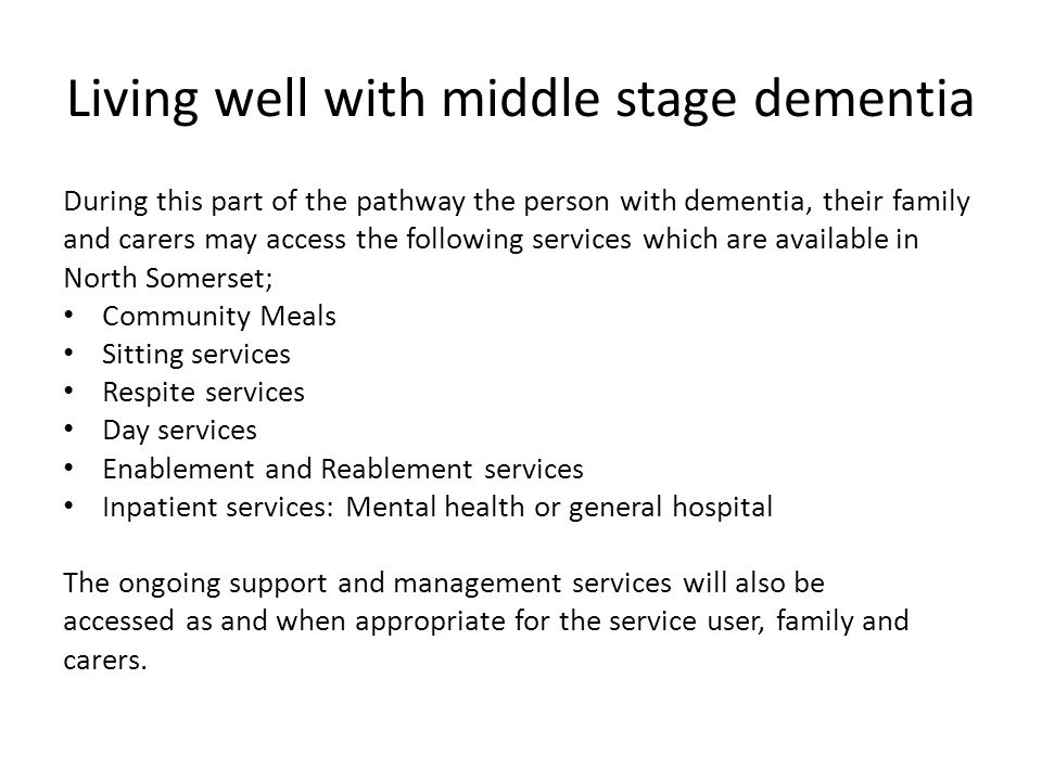 Living well with middle stage dementia During this part of the pathway the person with dementia, their family and carers may access the following services which are available in North Somerset; Community Meals Sitting services Respite services Day services Enablement and Reablement services Inpatient services: Mental health or general hospital The ongoing support and management services will also be accessed as and when appropriate for the service user, family and carers.