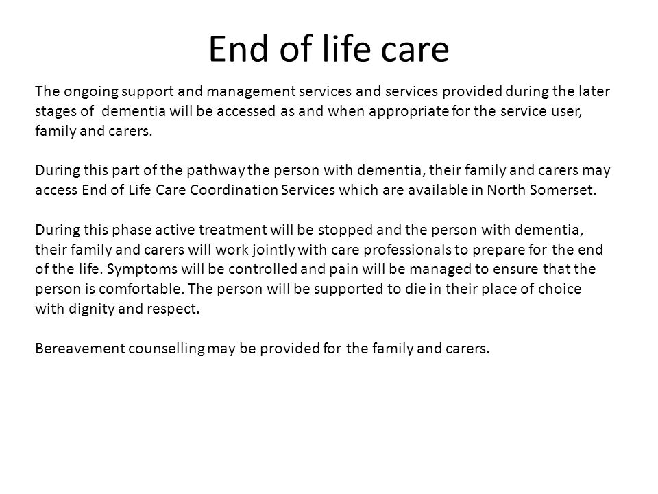 End of life care The ongoing support and management services and services provided during the later stages of dementia will be accessed as and when appropriate for the service user, family and carers.