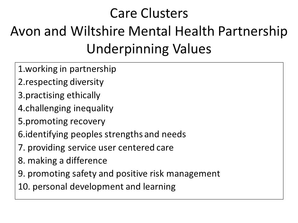 Care Clusters Avon and Wiltshire Mental Health Partnership Underpinning Values 1.working in partnership 2.respecting diversity 3.practising ethically 4.challenging inequality 5.promoting recovery 6.identifying peoples strengths and needs 7.