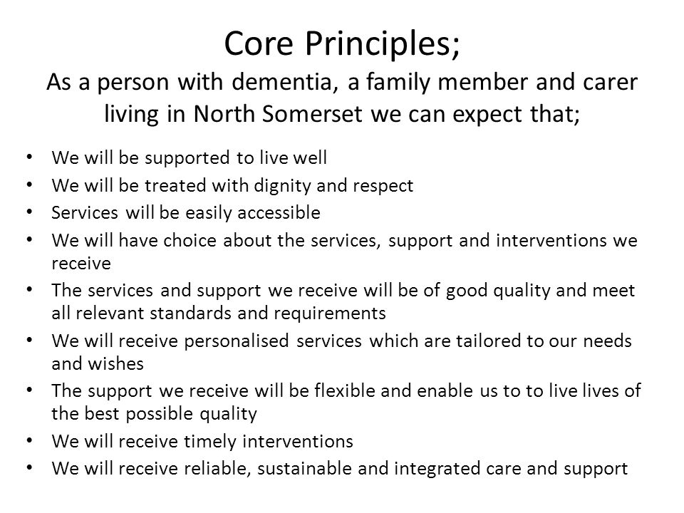 Core Principles; As a person with dementia, a family member and carer living in North Somerset we can expect that; We will be supported to live well We will be treated with dignity and respect Services will be easily accessible We will have choice about the services, support and interventions we receive The services and support we receive will be of good quality and meet all relevant standards and requirements We will receive personalised services which are tailored to our needs and wishes The support we receive will be flexible and enable us to to live lives of the best possible quality We will receive timely interventions We will receive reliable, sustainable and integrated care and support