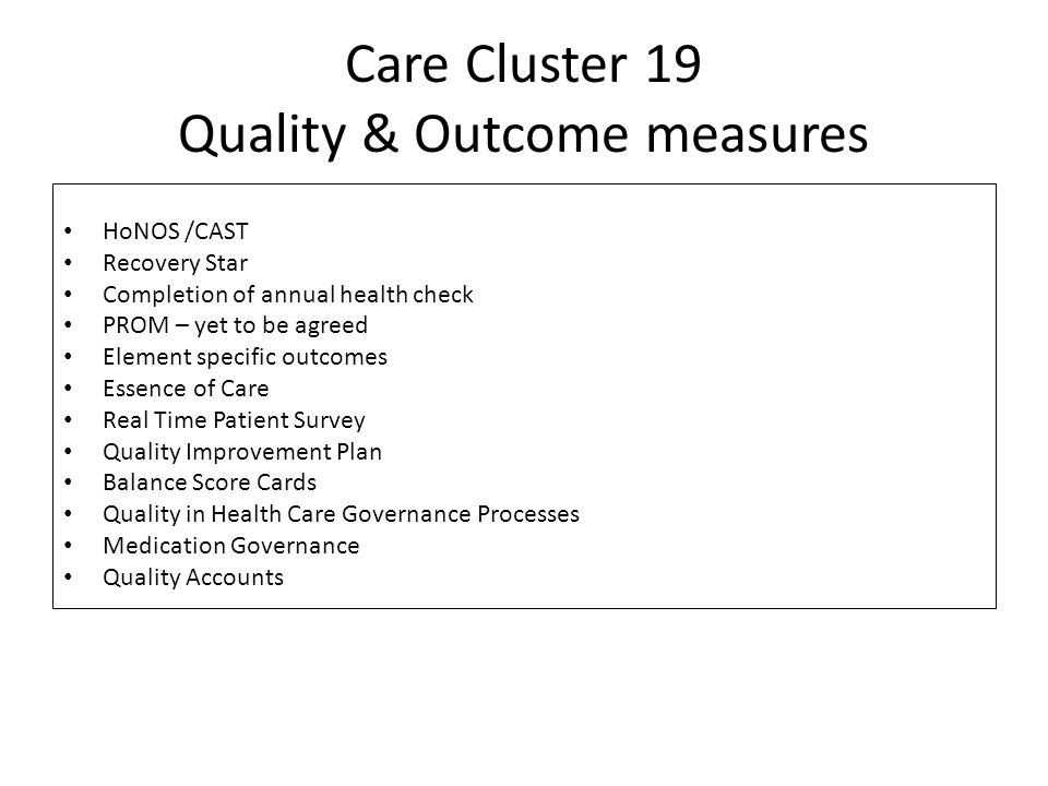 Care Cluster 19 Quality & Outcome measures HoNOS /CAST Recovery Star Completion of annual health check PROM – yet to be agreed Element specific outcomes Essence of Care Real Time Patient Survey Quality Improvement Plan Balance Score Cards Quality in Health Care Governance Processes Medication Governance Quality Accounts