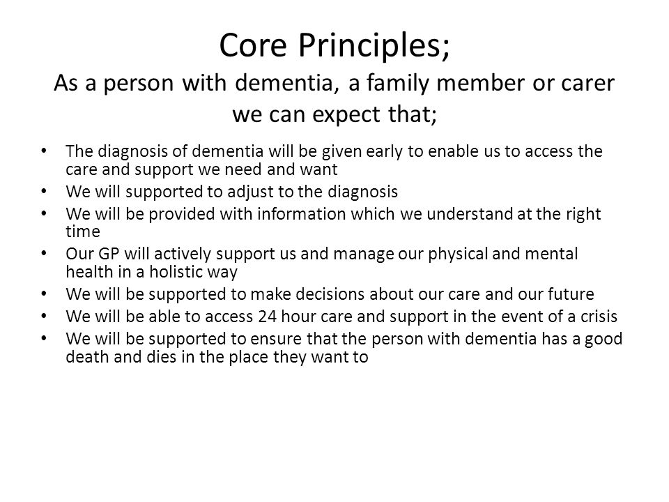 Core Principles; As a person with dementia, a family member or carer we can expect that; The diagnosis of dementia will be given early to enable us to access the care and support we need and want We will supported to adjust to the diagnosis We will be provided with information which we understand at the right time Our GP will actively support us and manage our physical and mental health in a holistic way We will be supported to make decisions about our care and our future We will be able to access 24 hour care and support in the event of a crisis We will be supported to ensure that the person with dementia has a good death and dies in the place they want to