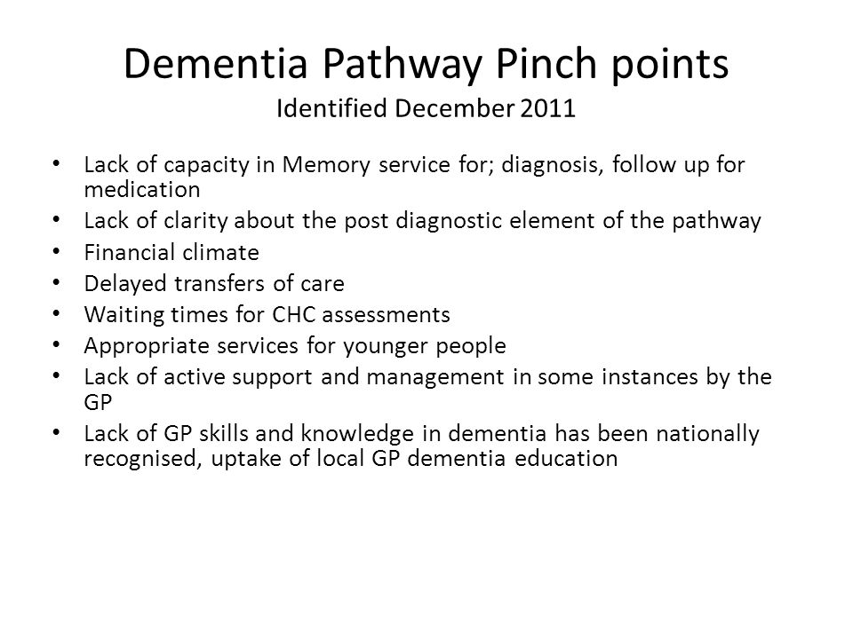 Dementia Pathway Pinch points Identified December 2011 Lack of capacity in Memory service for; diagnosis, follow up for medication Lack of clarity about the post diagnostic element of the pathway Financial climate Delayed transfers of care Waiting times for CHC assessments Appropriate services for younger people Lack of active support and management in some instances by the GP Lack of GP skills and knowledge in dementia has been nationally recognised, uptake of local GP dementia education
