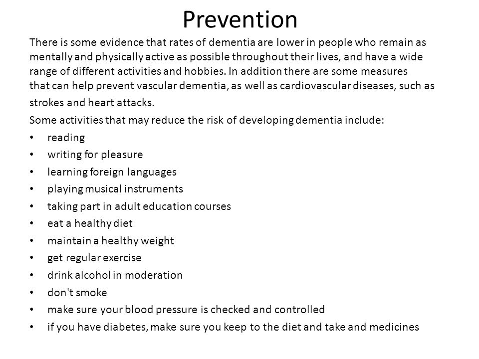 Prevention There is some evidence that rates of dementia are lower in people who remain as mentally and physically active as possible throughout their lives, and have a wide range of different activities and hobbies.