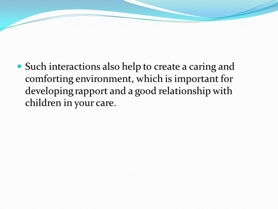 Such interactions also help to create a caring and comforting environment, which is important for developing rapport and a good relationship with children in your care.