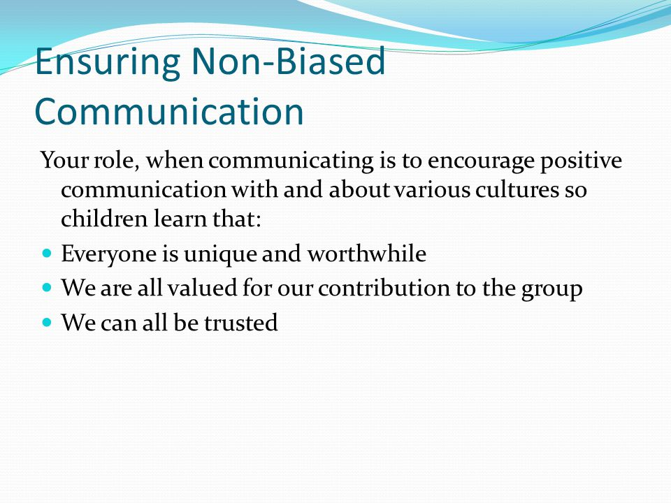 Ensuring Non-Biased Communication Your role, when communicating is to encourage positive communication with and about various cultures so children learn that: Everyone is unique and worthwhile We are all valued for our contribution to the group We can all be trusted