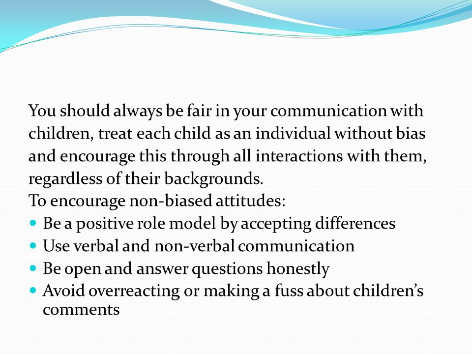 You should always be fair in your communication with children, treat each child as an individual without bias and encourage this through all interactions with them, regardless of their backgrounds.