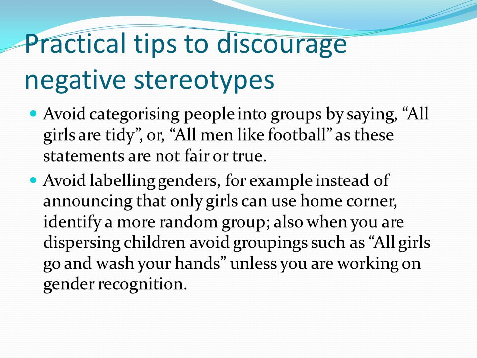 Practical tips to discourage negative stereotypes Avoid categorising people into groups by saying, All girls are tidy , or, All men like football as these statements are not fair or true.