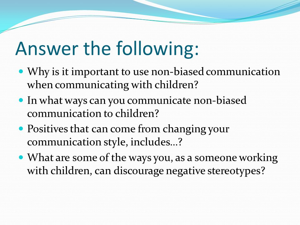 Answer the following: Why is it important to use non-biased communication when communicating with children.