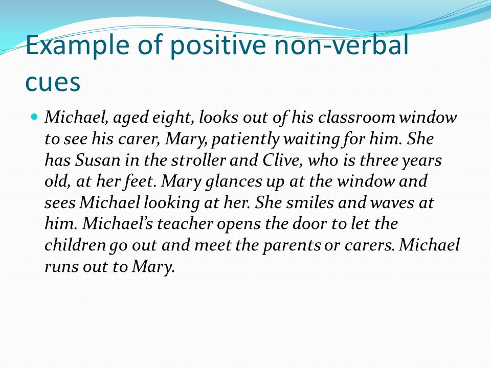 Example of positive non-verbal cues Michael, aged eight, looks out of his classroom window to see his carer, Mary, patiently waiting for him.