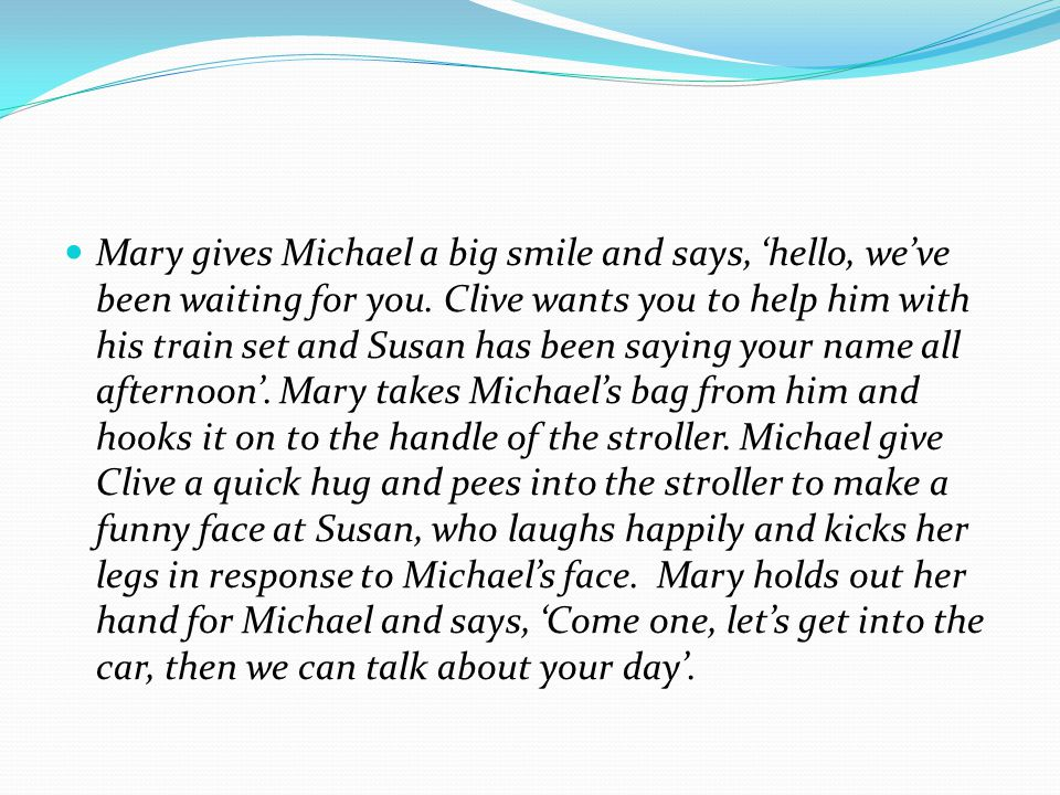 Mary gives Michael a big smile and says, 'hello, we've been waiting for you.