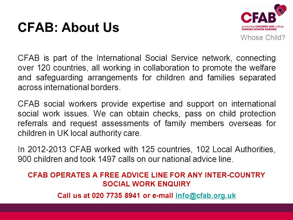 CFAB: About Us CFAB is part of the International Social Service network, connecting over 120 countries, all working in collaboration to promote the welfare and safeguarding arrangements for children and families separated across international borders.