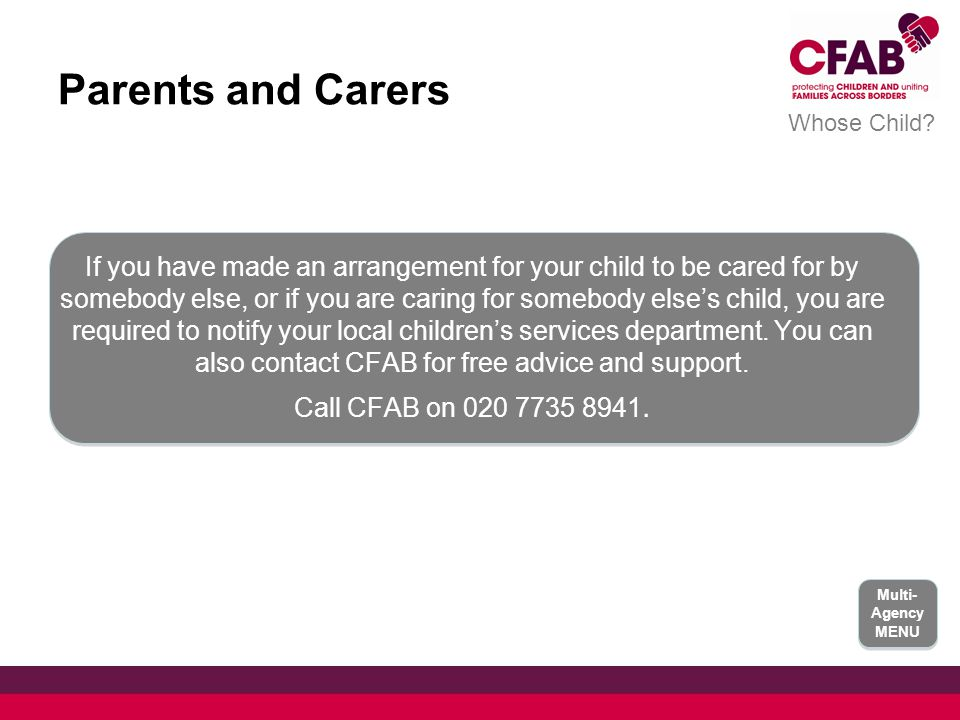 Parents and Carers If you have made an arrangement for your child to be cared for by somebody else, or if you are caring for somebody else's child, you are required to notify your local children's services department.