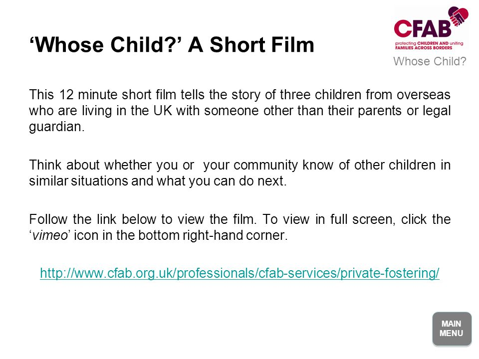 MAIN MENU MAIN MENU This 12 minute short film tells the story of three children from overseas who are living in the UK with someone other than their parents or legal guardian.