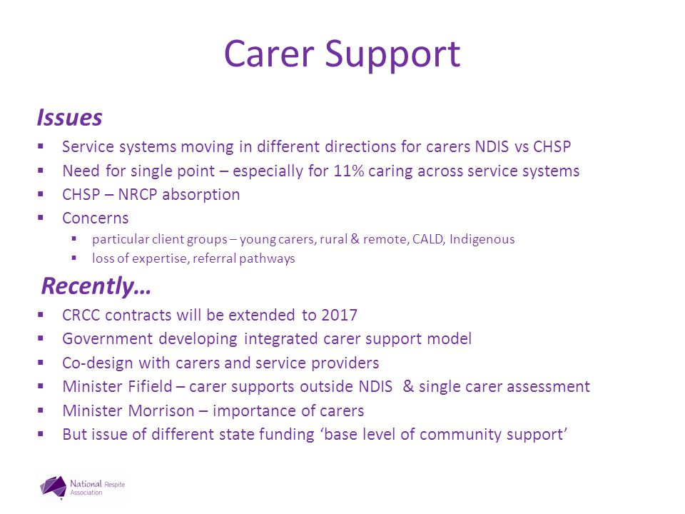 Carer Support Issues  Service systems moving in different directions for carers NDIS vs CHSP  Need for single point – especially for 11% caring across service systems  CHSP – NRCP absorption  Concerns  particular client groups – young carers, rural & remote, CALD, Indigenous  loss of expertise, referral pathways Recently…  CRCC contracts will be extended to 2017  Government developing integrated carer support model  Co-design with carers and service providers  Minister Fifield – carer supports outside NDIS & single carer assessment  Minister Morrison – importance of carers  But issue of different state funding 'base level of community support'