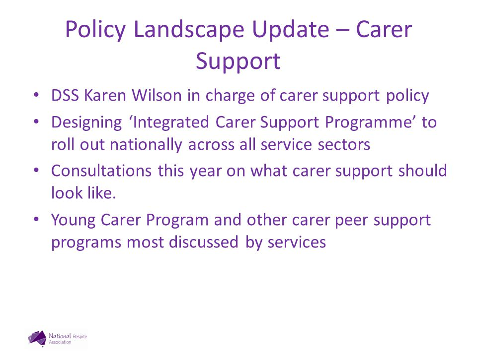 Policy Landscape Update – Carer Support DSS Karen Wilson in charge of carer support policy Designing 'Integrated Carer Support Programme' to roll out nationally across all service sectors Consultations this year on what carer support should look like.