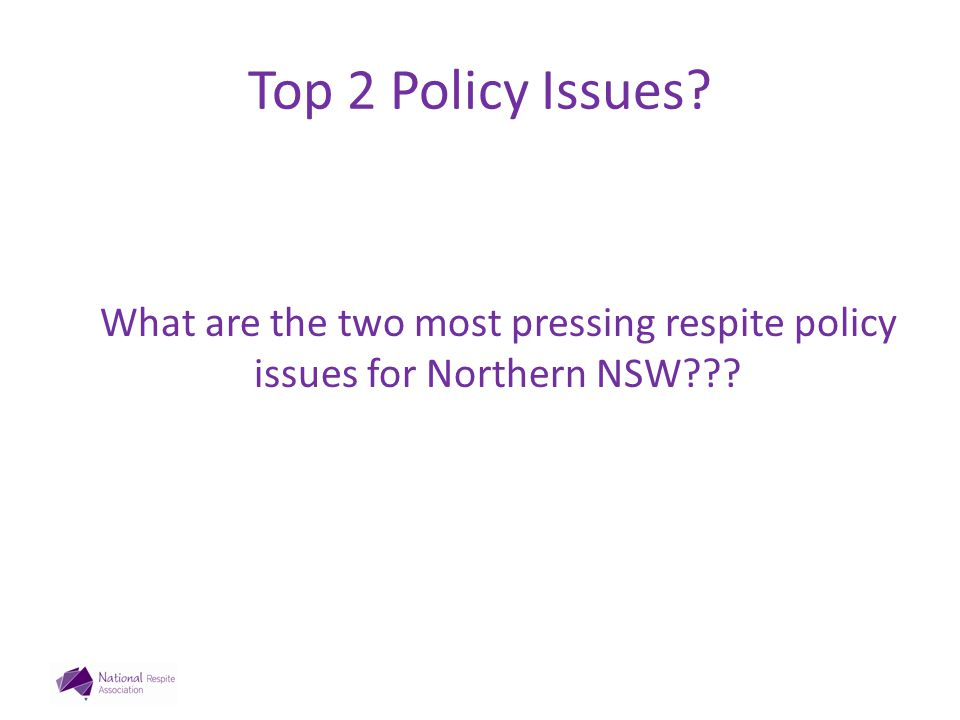 Top 2 Policy Issues? What are the two most pressing respite policy issues for Northern NSW???
