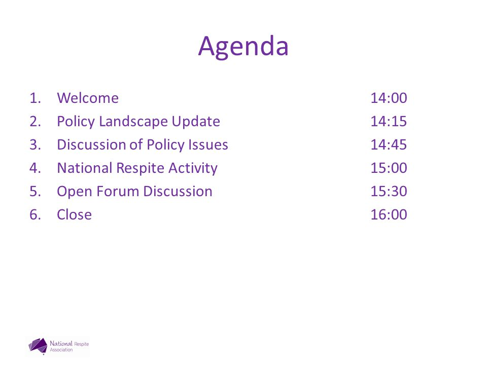 Agenda 1.Welcome14:00 2.Policy Landscape Update14:15 3.Discussion of Policy Issues14:45 4.National Respite Activity15:00 5.Open Forum Discussion15:30 6.Close16:00