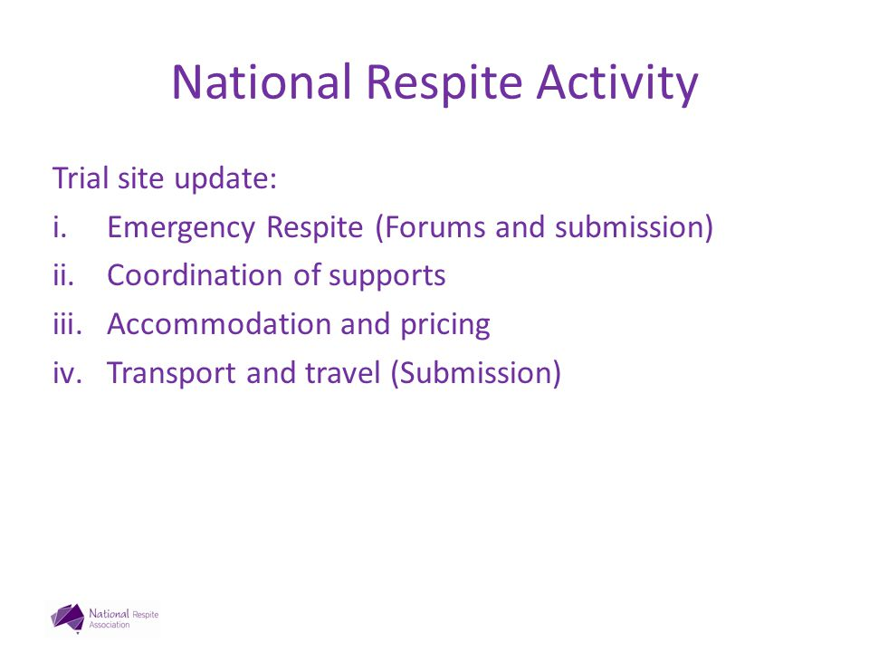 National Respite Activity Trial site update: i.Emergency Respite (Forums and submission) ii.Coordination of supports iii.Accommodation and pricing iv.Transport and travel (Submission)