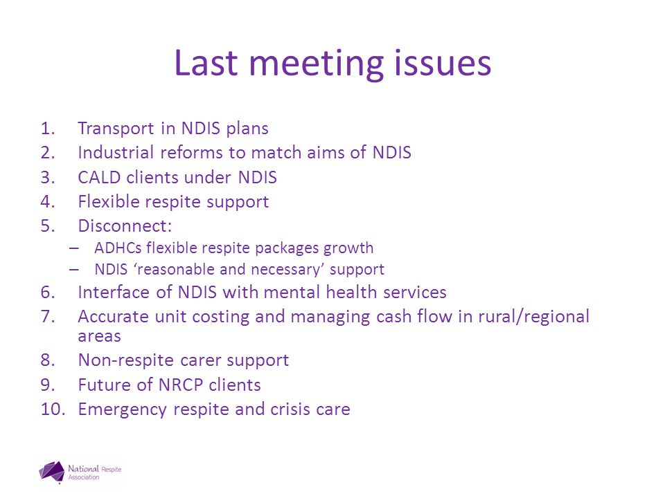Last meeting issues 1.Transport in NDIS plans 2.Industrial reforms to match aims of NDIS 3.CALD clients under NDIS 4.Flexible respite support 5.Disconnect: – ADHCs flexible respite packages growth – NDIS 'reasonable and necessary' support 6.Interface of NDIS with mental health services 7.Accurate unit costing and managing cash flow in rural/regional areas 8.Non-respite carer support 9.Future of NRCP clients 10.Emergency respite and crisis care