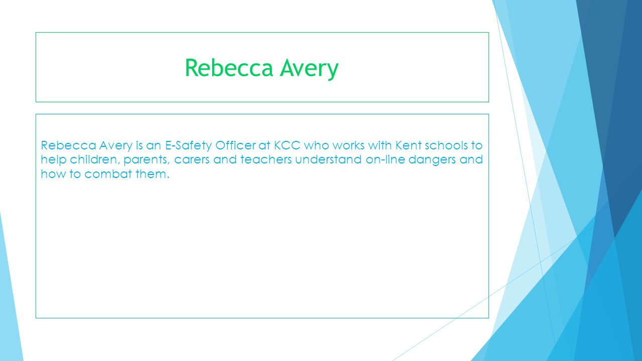 Rebecca Avery Rebecca Avery is an E-Safety Officer at KCC who works with Kent schools to help children, parents, carers and teachers understand on-lin