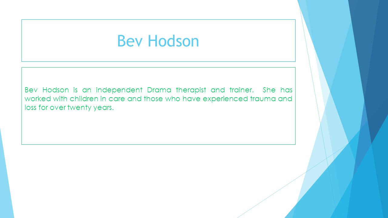 Bev Hodson Bev Hodson is an independent Drama therapist and trainer. She has worked with children in care and those who have experienced trauma and lo