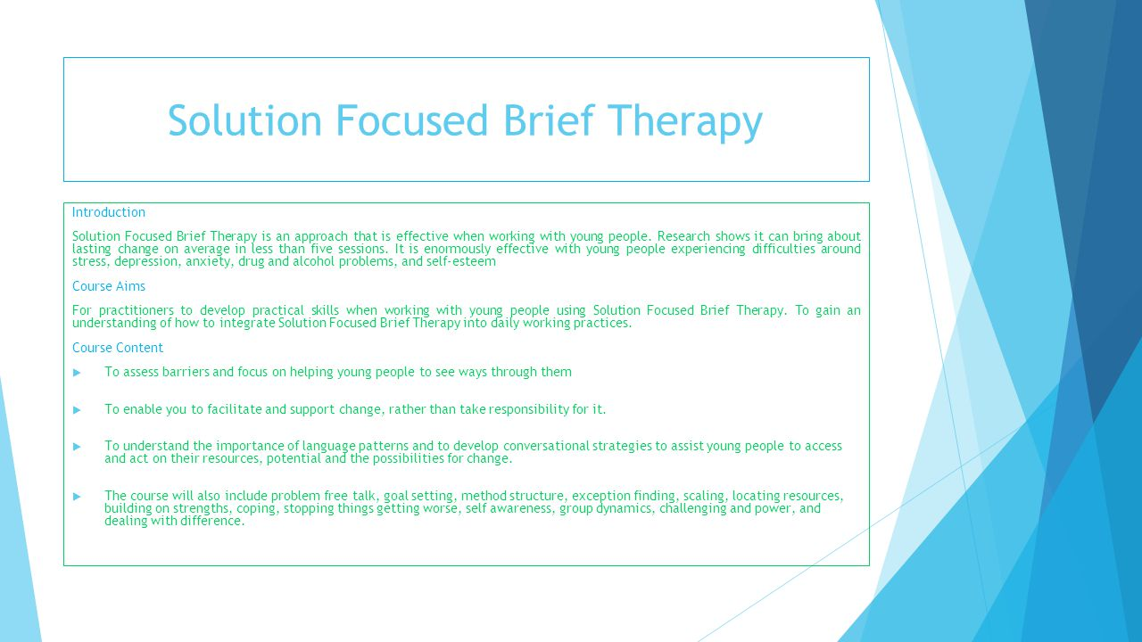 Solution Focused Brief Therapy Introduction Solution Focused Brief Therapy is an approach that is effective when working with young people. Research s