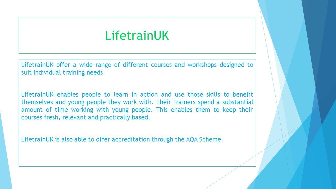 LifetrainUK LifetrainUK offer a wide range of different courses and workshops designed to suit individual training needs. LifetrainUK enables people t