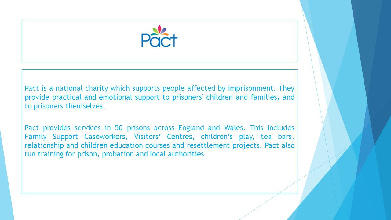 Pact is a national charity which supports people affected by imprisonment. They provide practical and emotional support to prisoners' children and fam
