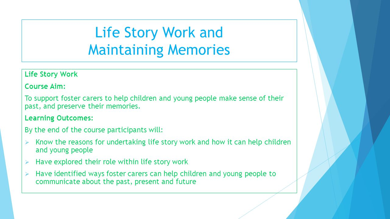 Life Story Work and Maintaining Memories Life Story Work Course Aim: To support foster carers to help children and young people make sense of their pa