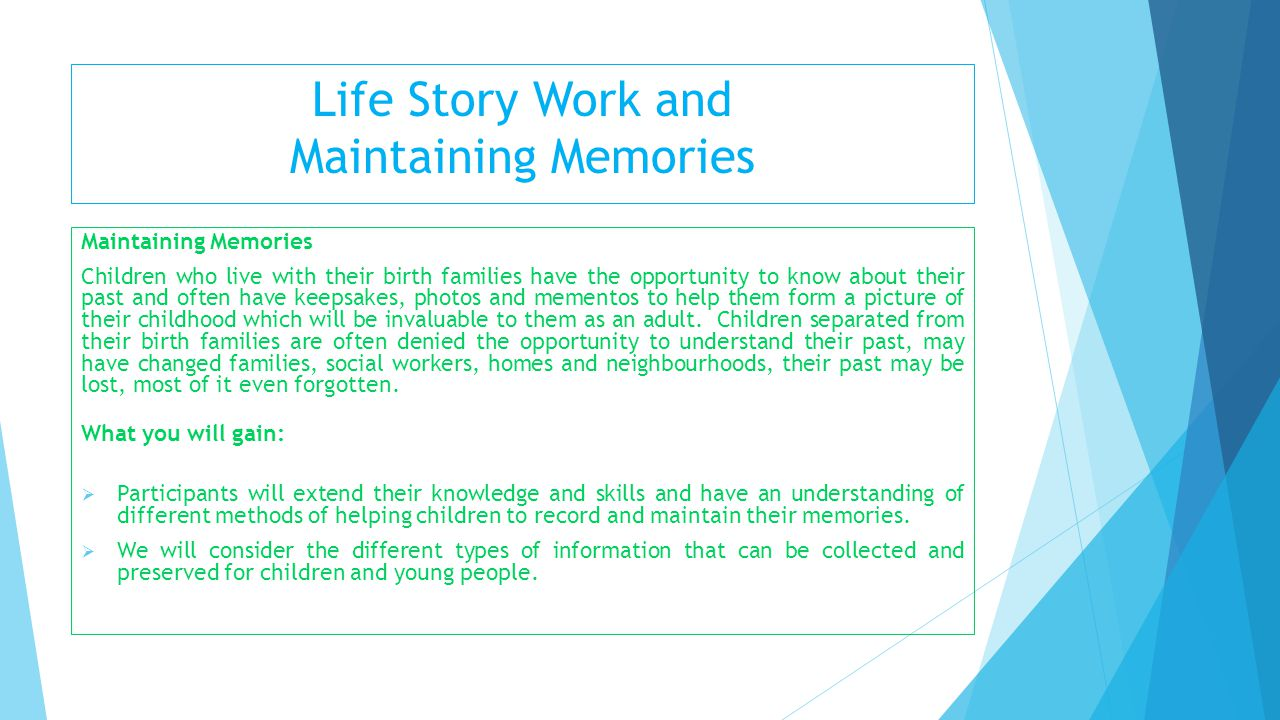 Life Story Work and Maintaining Memories Maintaining Memories Children who live with their birth families have the opportunity to know about their pas