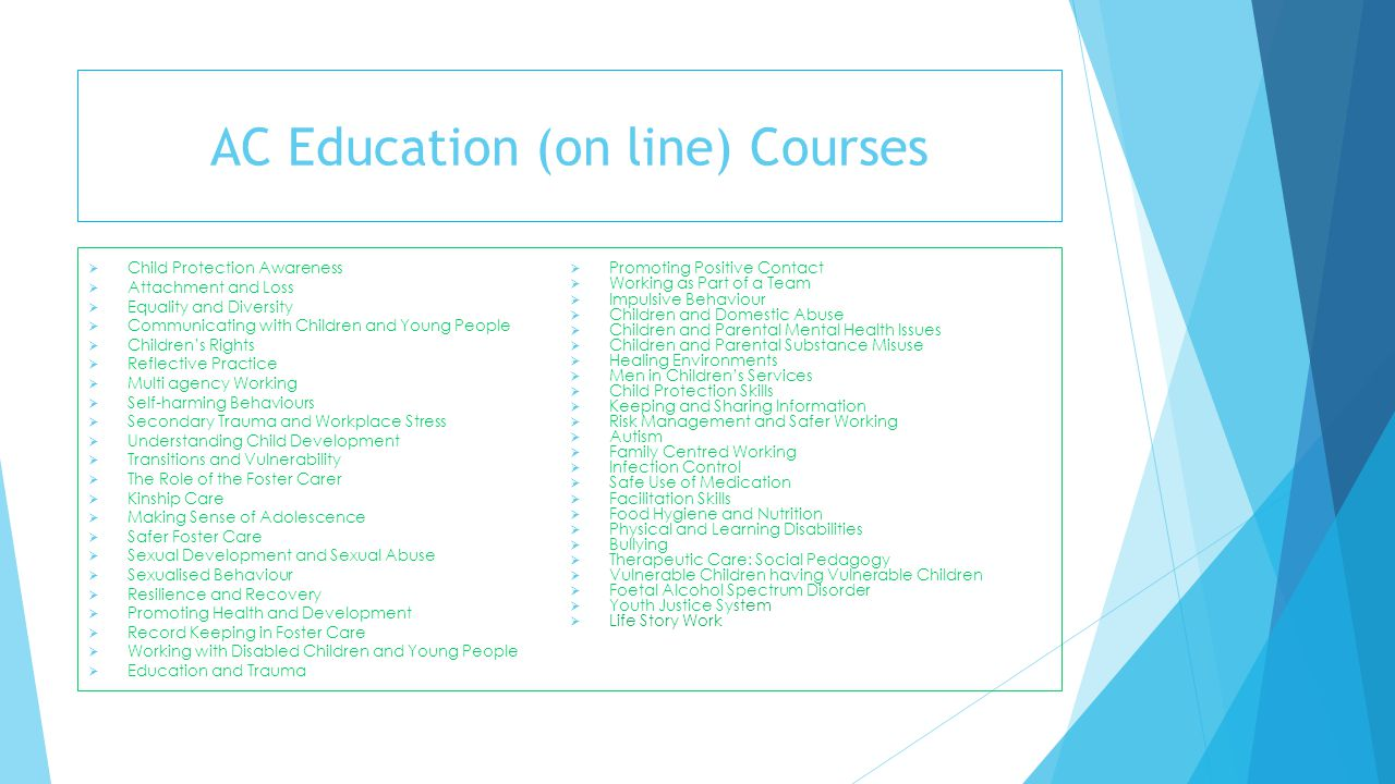 AC Education (on line) Courses  Child Protection Awareness  Attachment and Loss  Equality and Diversity  Communicating with Children and Young Peo
