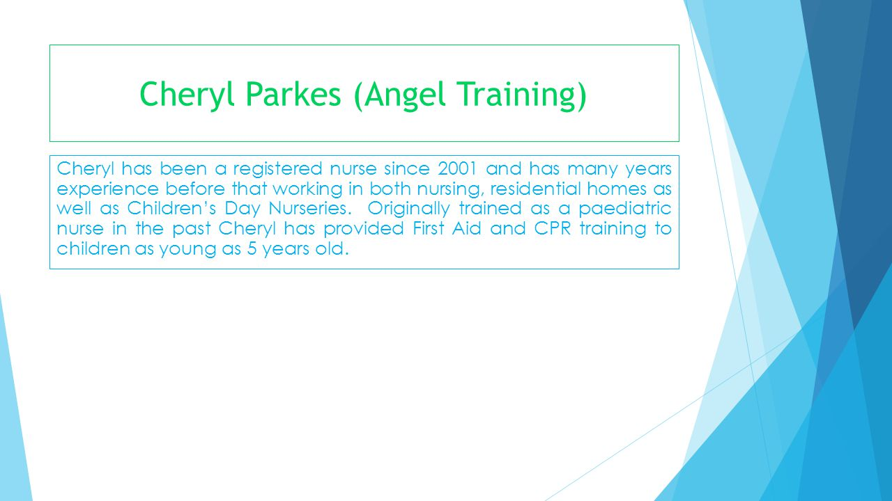 Cheryl Parkes (Angel Training) Cheryl has been a registered nurse since 2001 and has many years experience before that working in both nursing, reside