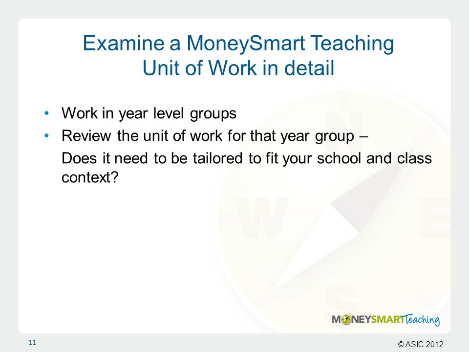© ASIC 2012 Examine a MoneySmart Teaching Unit of Work in detail Work in year level groups Review the unit of work for that year group – Does it need