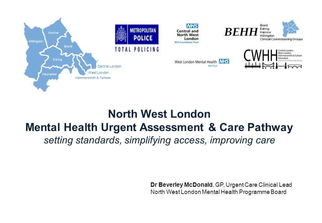 Central London West London Hillingdon North West London Mental Health Urgent Assessment & Care Pathway setting standards, simplifying access, improving care Dr Beverley McDonald, GP, Urgent Care Clinical Lead North West London Mental Health Programme Board