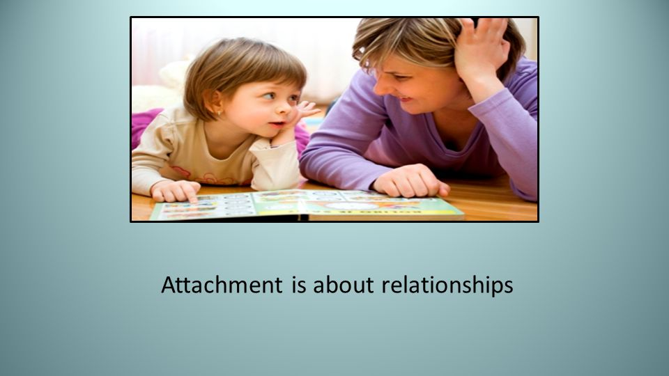 Attachment is about relationships
