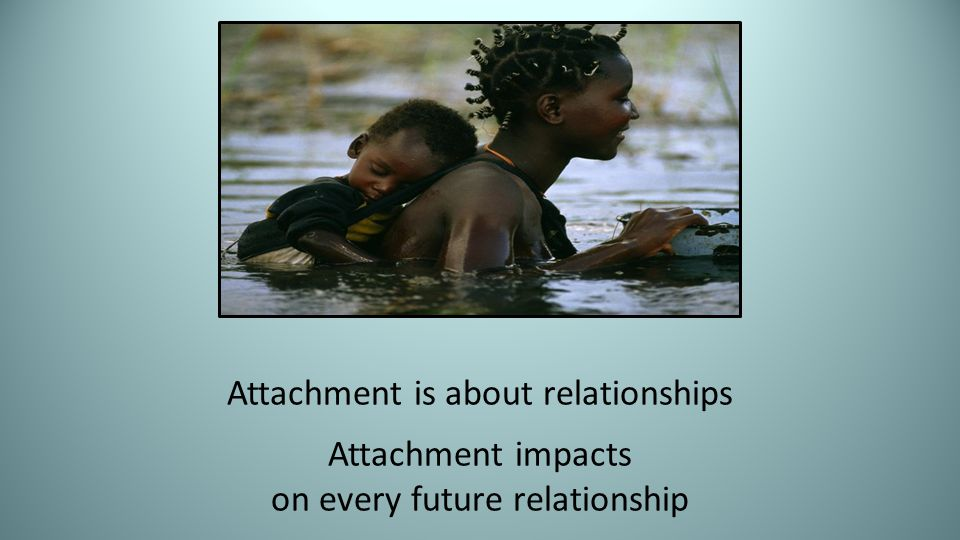 Attachment is about relationships Attachment impacts on every future relationship