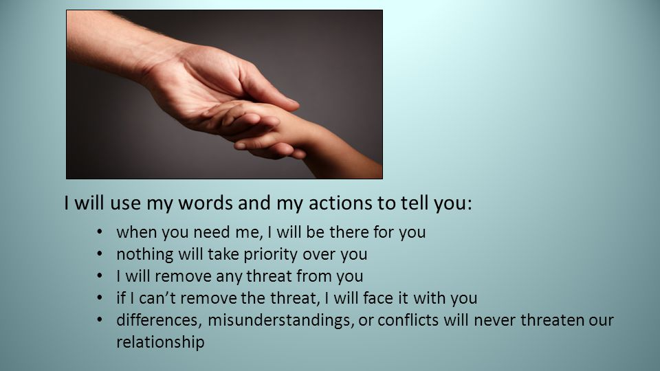 I will use my words and my actions to tell you: when you need me, I will be there for you nothing will take priority over you I will remove any threat from you if I can't remove the threat, I will face it with you differences, misunderstandings, or conflicts will never threaten our relationship