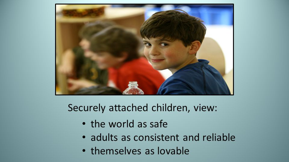 Securely attached children, view: the world as safe adults as consistent and reliable themselves as lovable