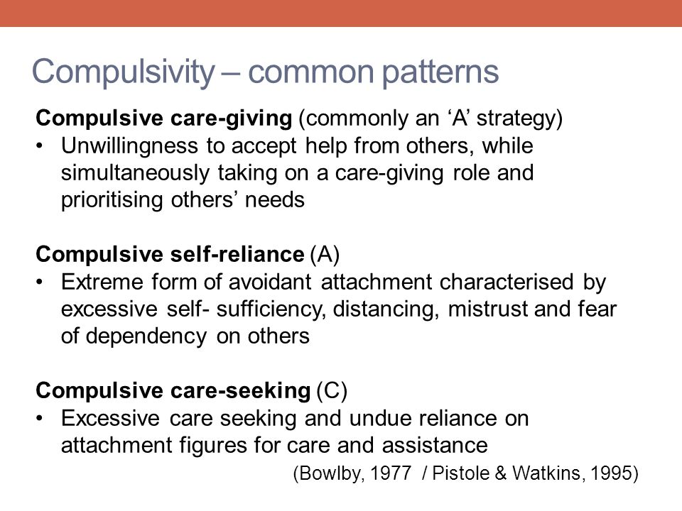 Compulsivity – common patterns Compulsive care-giving (commonly an 'A' strategy) Unwillingness to accept help from others, while simultaneously taking