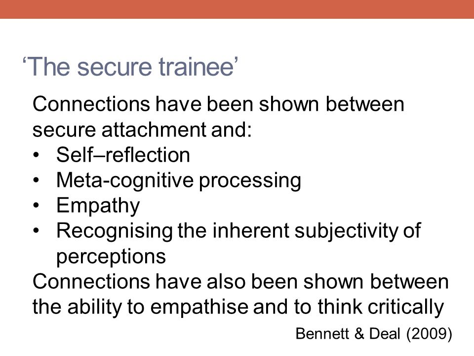 'The secure trainee' Connections have been shown between secure attachment and: Self–reflection Meta-cognitive processing Empathy Recognising the inhe