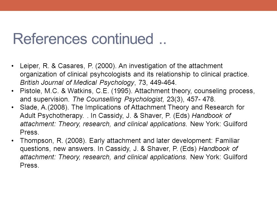 References continued.. Leiper, R. & Casares, P. (2000). An investigation of the attachment organization of clinical psyhcologists and its relationship