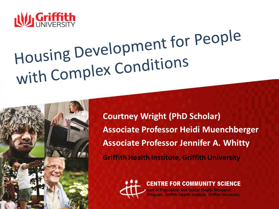 Housing Development for People with Complex Conditions Courtney Wright (PhD Scholar) Associate Professor Heidi Muenchberger Associate Professor Jennif
