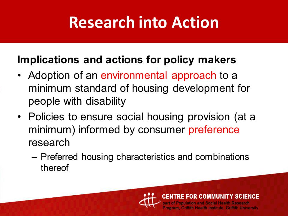 Implications and actions for policy makers Adoption of an environmental approach to a minimum standard of housing development for people with disability Policies to ensure social housing provision (at a minimum) informed by consumer preference research –Preferred housing characteristics and combinations thereof Research into Action