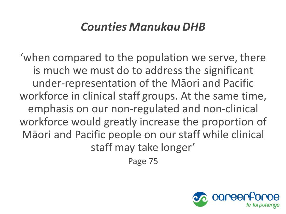 Counties Manukau DHB 'when compared to the population we serve, there is much we must do to address the significant under-representation of the Māori and Pacific workforce in clinical staff groups.