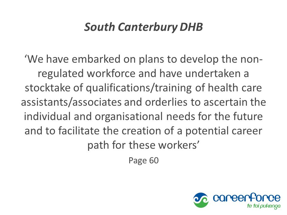 South Canterbury DHB 'We have embarked on plans to develop the non- regulated workforce and have undertaken a stocktake of qualifications/training of health care assistants/associates and orderlies to ascertain the individual and organisational needs for the future and to facilitate the creation of a potential career path for these workers' Page 60