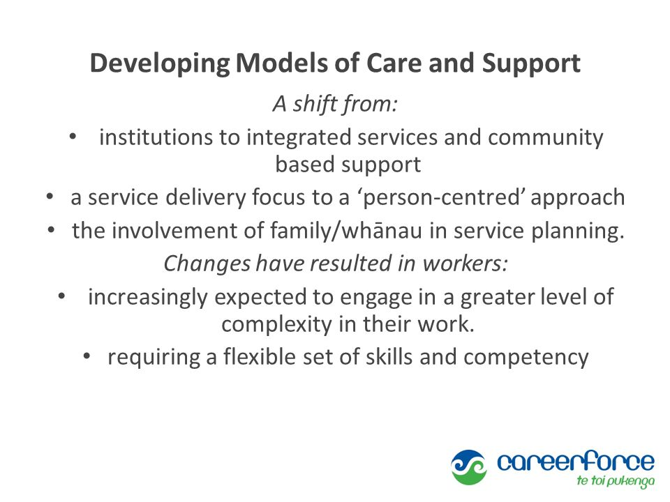 Developing Models of Care and Support A shift from: institutions to integrated services and community based support a service delivery focus to a 'person-centred' approach the involvement of family/whānau in service planning.