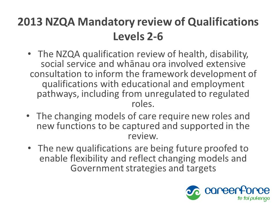 2013 NZQA Mandatory review of Qualifications Levels 2-6 The NZQA qualification review of health, disability, social service and whānau ora involved extensive consultation to inform the framework development of qualifications with educational and employment pathways, including from unregulated to regulated roles.
