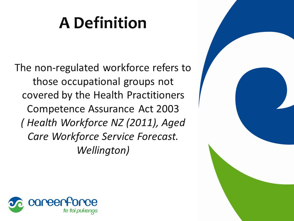 A Definition The non-regulated workforce refers to those occupational groups not covered by the Health Practitioners Competence Assurance Act 2003 ( Health Workforce NZ (2011), Aged Care Workforce Service Forecast.